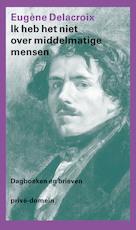 Ik heb het niet over middelmatige mensen - Eugène Delacroix (ISBN 9789029592864)