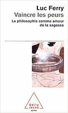 Vaincre les peurs - La philosophie comme amour de la sagesse - Luc Ferry (ISBN 9782738120182)