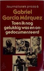 Toen ik nog gelukkig was en ongedocumenteerd - Gabriel García Márquez, Aline Glastra van Loon (ISBN 9789029007580)