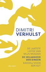 De laatste liefde van mijn moeder, De helaasheid der dingen, Kaddisj voor een kut - Dimitri Verhulst (ISBN 9789025453183)