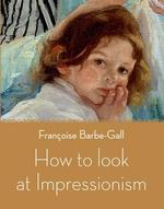 How to Look at Impressionism - Francoise Barbe-Gall (ISBN 9780711233843)