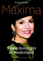 Máxima - 5 jaar koningin van Nederland - Yvonne Hoebe (ISBN 9789045212883)