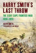 Harry Smith's Last Throw - The Eighth Cape Frontier War 1850-1853