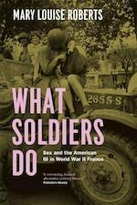 What Soldiers do - Sex and the American GI in World War II France