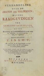Verhandeling over de ziekten der geleerden; nevens raadgevingen ter genezing van dezelven, en ter bevordering van de gezondheid in alle zwakke, ziekelyke, een veelzittende lieden, in 't algemeen. - Samuel Tissot