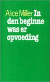 In den beginne was er opvoeding - Alice Miller (ISBN 9789029397926)