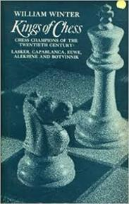 Kings of Chess - Chess Champions of the Twentieth Century: Lasker, Capablanca, Alekhine, Euwe, and Botvinnik. - William Winter (ISBN 0486215563)