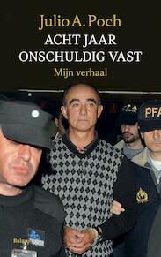 Acht jaar onterecht vast - Julio A. Poch, Julio Poch (ISBN 9789460039379)