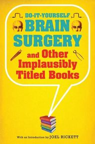 Do-It-Yourself Brain Surgery and Other Implausibly Titled Books - Joel Rickett (ISBN 9781608190195)