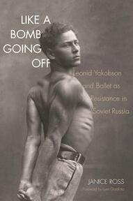 Like a Bomb Going Off - Leonid Yakobson and Ballet as Resistance in Soviet Russia - Janice Ross (ISBN 9780300207637)