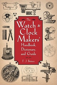 The Watch & Clock Makers' Handbook, Dictionary, and Guide - F. J. Britten (ISBN 9781616082055)