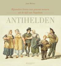 Antihelden. Bijzondere levens van gewone mensen uit de tijd van Napoleon - Joost Welten (ISBN 9789059086067)