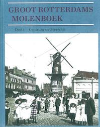 Groot Rotterdams molenboek - Deel 1 Centrum en Overschie - Koos Rotteveel, Hans van Krimpen, Bas Koster, Arnoud Voet (ISBN 9789073647718)