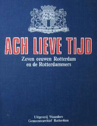 Ach lieve tijd - Zeven eeuwen Rotterdam en de Rotterdammers
