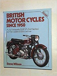 British Motor Cycles Since 1950: AJW, Ambassador, AMC (AJS and Matchless) and Ariel - Roadsters of 250cc and Over volume. 1 - Steve Wilson (ISBN 9780850595161)