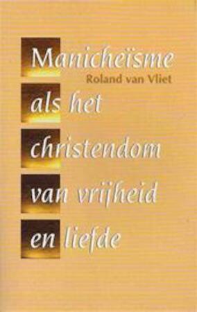 Het manicheïsme als het christendom van vrijheid en liefde - Roland van Vliet