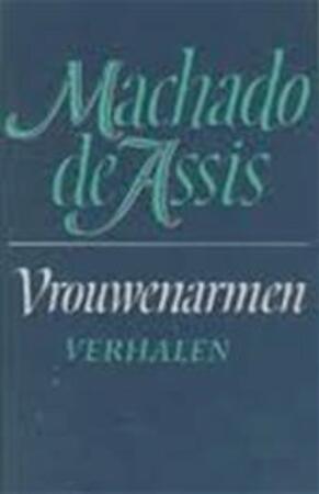 Vrouwenarmen en andere verhalen - [Joaquim] Machado De Assis