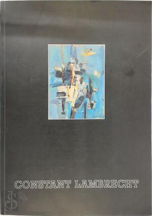 Constant Lambrecht (1915-1993), retrospectief - Provinciaal Museum voor moderne kunst (Ostende Belgique), Constant Lambrecht, Willem Elias, Miriam Lambrecht