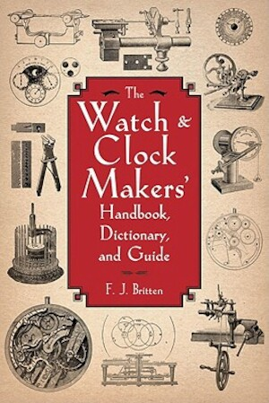 The Watch & Clock Makers' Handbook, Dictionary, and Guide - F. J. Britten