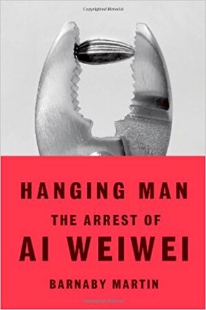 Hanging Man: The Arrest of Ai Weiwei - Barnaby Martin
