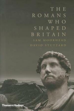 The Romans Who Shaped Britain - Sam Moorhead, David Stuttard