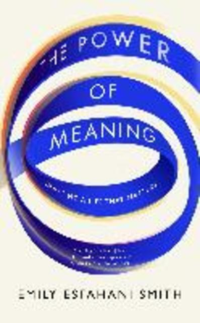 The power of meaning emily esfahani smith isbn for The power of meaning crafting a life that matters