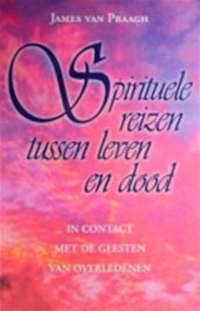 Spirituele reizen tussen leven en dood - James Van Praagh., A.L.A. Haacke