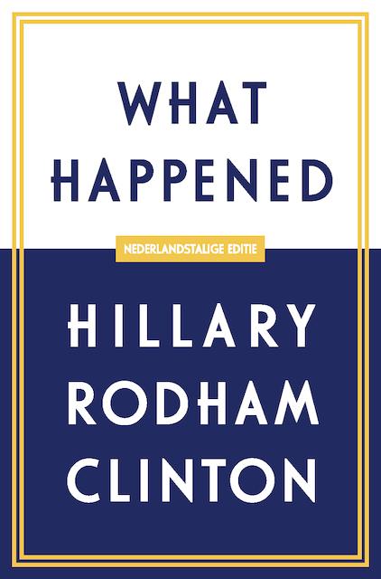 What Happened - Nederlandstalige editie - Hillary Rodham Clinton