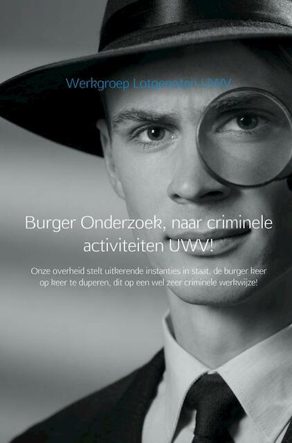 Burger Onderzoek, naar criminele activiteiten UWV! - Werkgroep Lotgenoten UWV