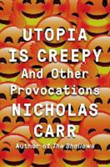 Utopia Is Creepy - Nicholas Carr