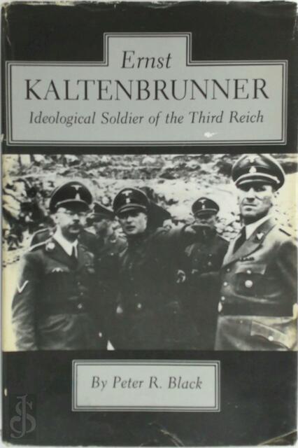 Ernst Kaltenbrunner, Ideological Soldier of the Third Reich - Peter R. Black