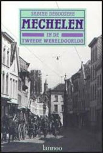 Mechelen in de Tweede Wereldoorlog - Sabine Deboosere