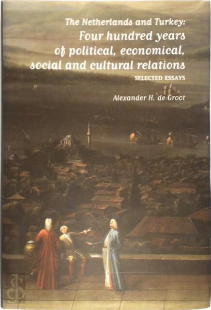 The Netherlands and Turkey: Four hundred years of political, economical, social and cultural relations - Alexander H. de Groot