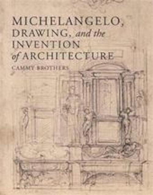 Michelangelo, Drawing and the Invention of Architecture - C. Brothers